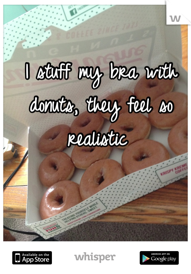 I stuff my bra with donuts, they feel so realistic
