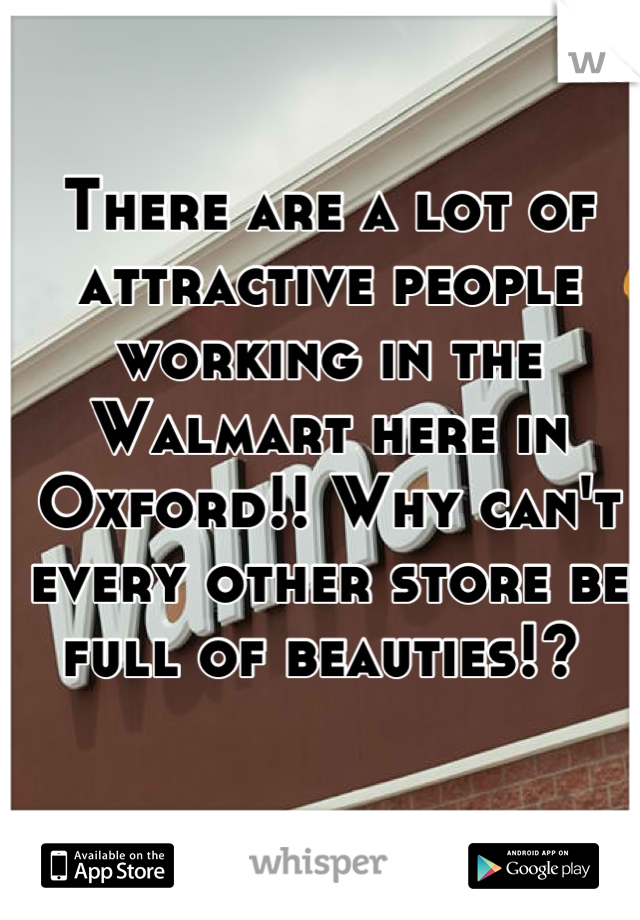 There are a lot of attractive people working in the Walmart here in Oxford!! Why can't every other store be full of beauties!?