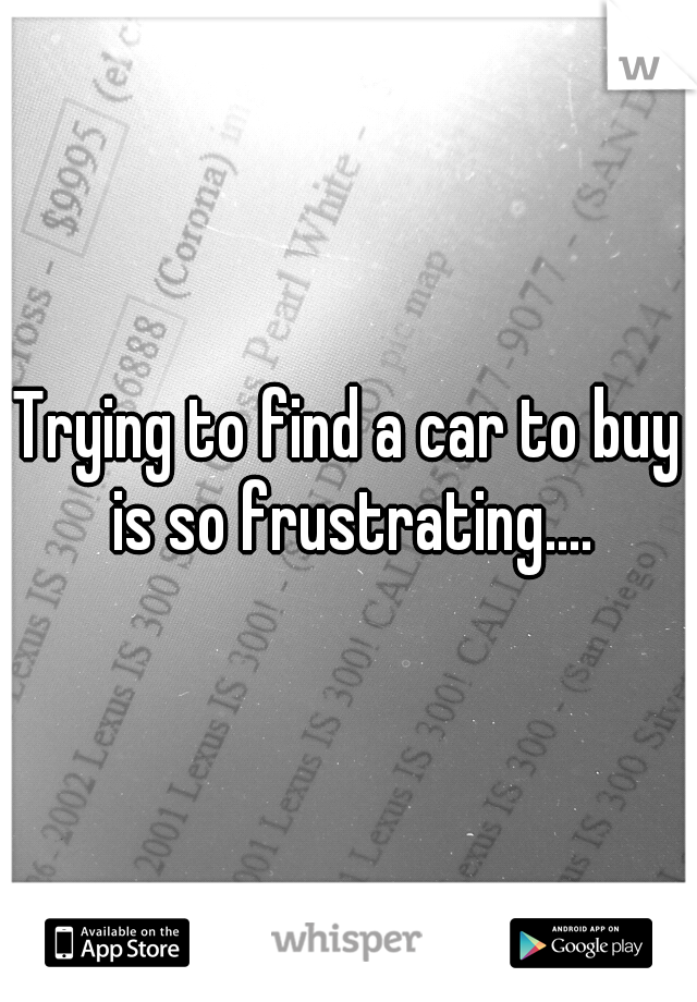 Trying to find a car to buy is so frustrating....