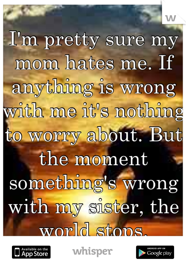 I'm pretty sure my mom hates me. If anything is wrong with me it's nothing to worry about. But the moment something's wrong with my sister, the world stops.
