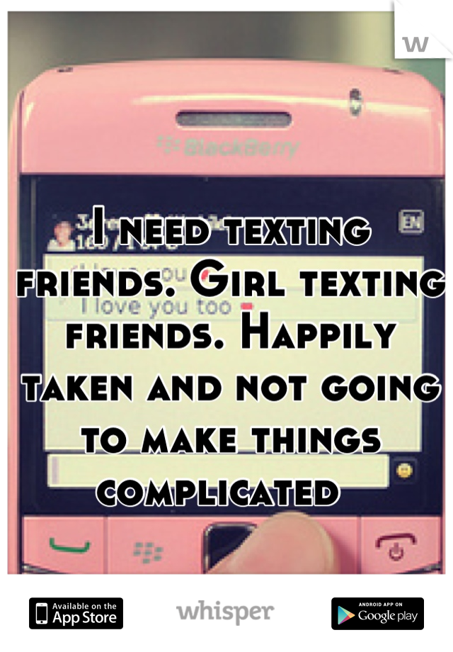 I need texting friends. Girl texting friends. Happily taken and not going to make things complicated