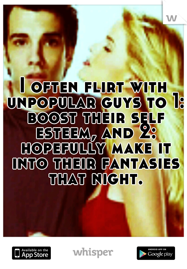 I often flirt with unpopular guys to 1: boost their self esteem, and 2: hopefully make it into their fantasies that night.