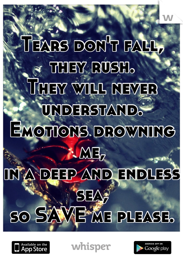 Tears don't fall, they rush. They will never understand. Emotions drowning me, in a deep and endless sea, so SAVE me please.