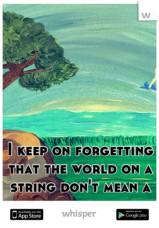 I keep on forgetting that the world on a string don't mean a thing.