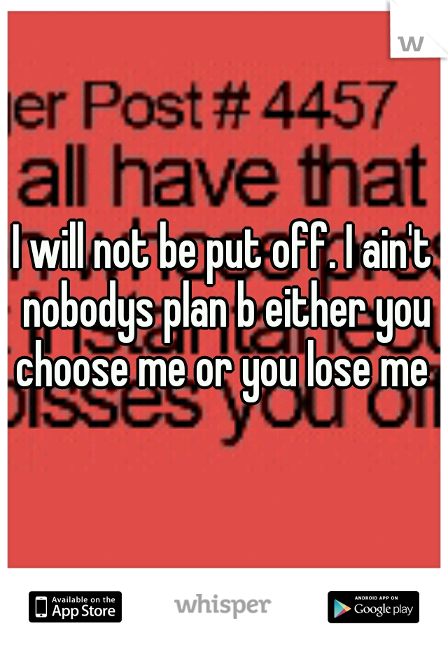 I will not be put off. I ain't nobodys plan b either you choose me or you lose me
