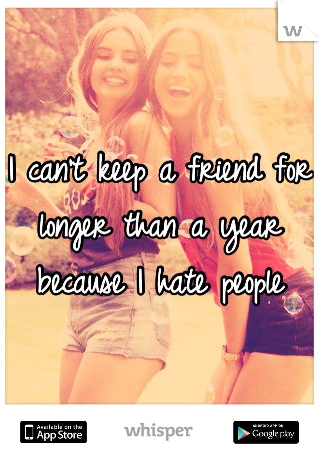 I can't keep a friend for longer than a year because I hate people