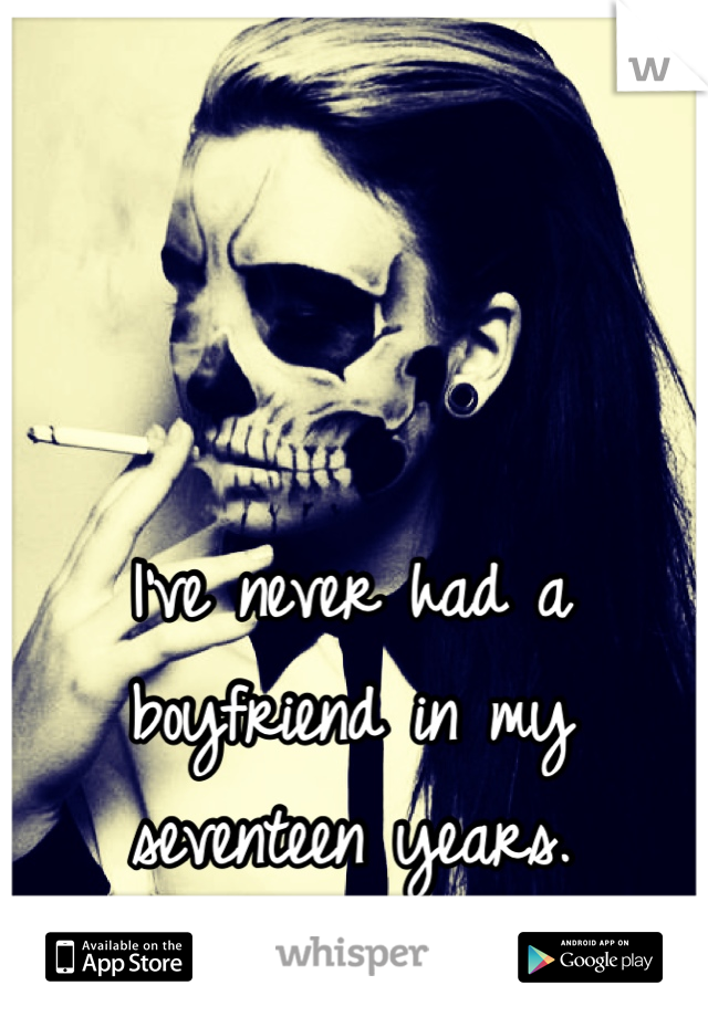 I've never had a boyfriend in my seventeen years.