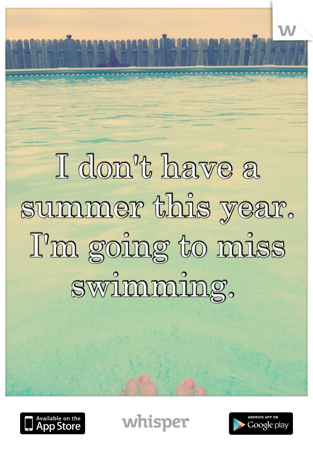 I don't have a summer this year. I'm going to miss swimming.