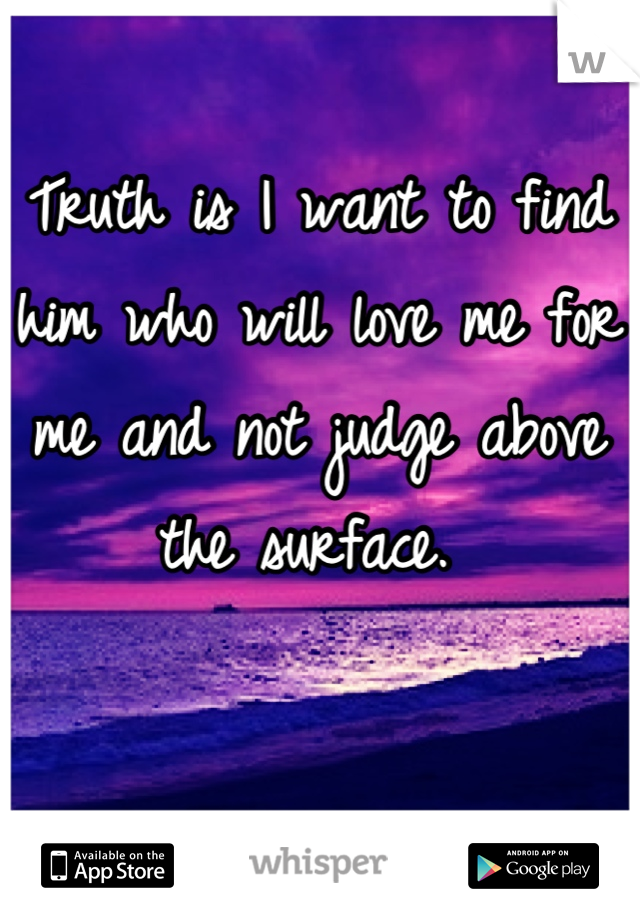 Truth is I want to find him who will love me for me and not judge above the surface.