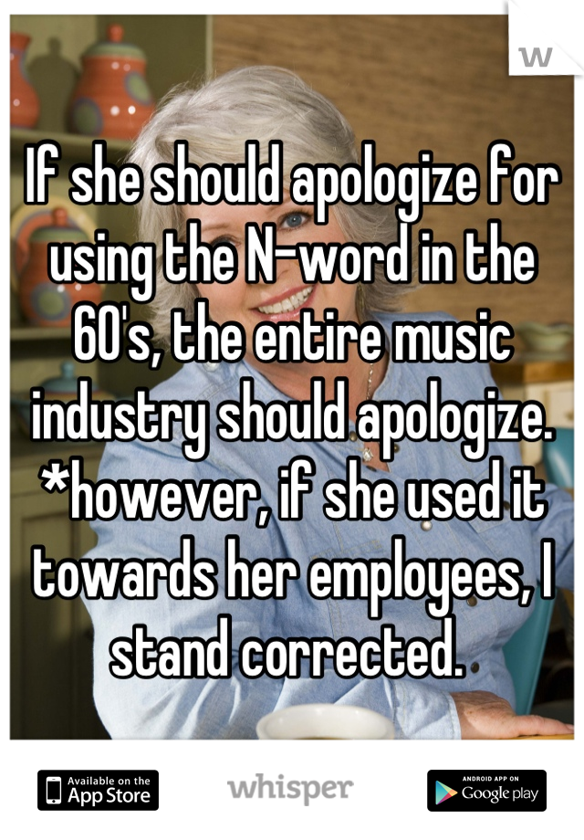 If she should apologize for using the N-word in the 60's, the entire music industry should apologize. *however, if she used it towards her employees, I stand corrected.