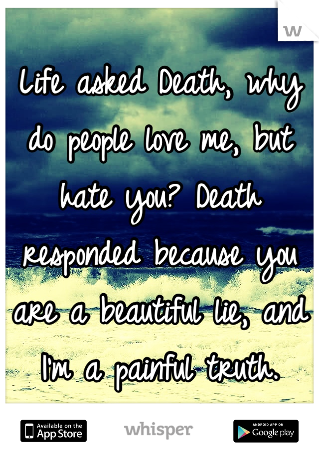 Life asked Death, why do people love me, but hate you? Death responded because you are a beautiful lie, and I'm a painful truth.