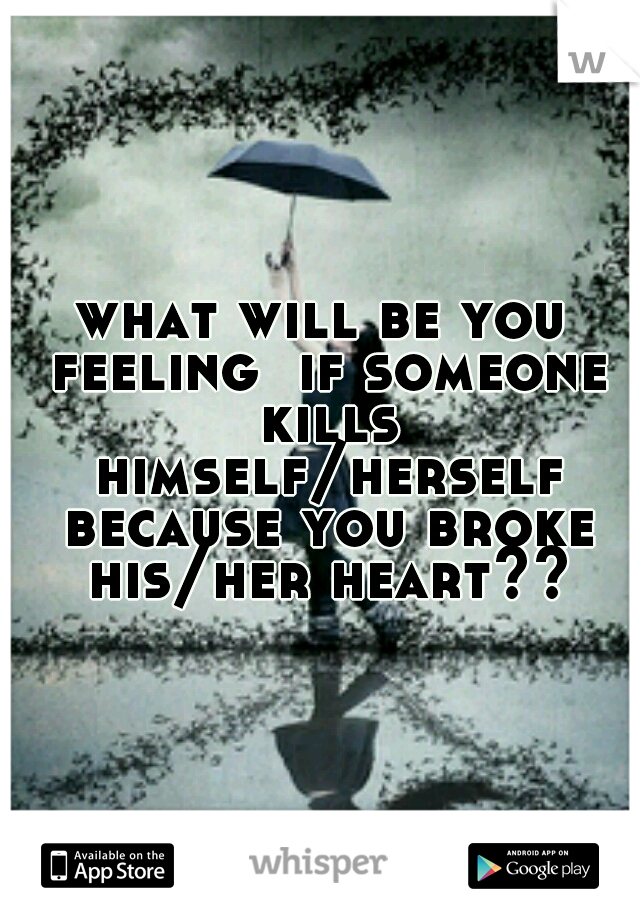 what will be you feeling  if someone kills himself/herself because you broke his/her heart??