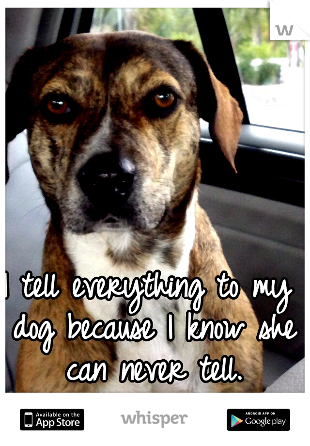 I tell everything to my dog because I know she can never tell.
