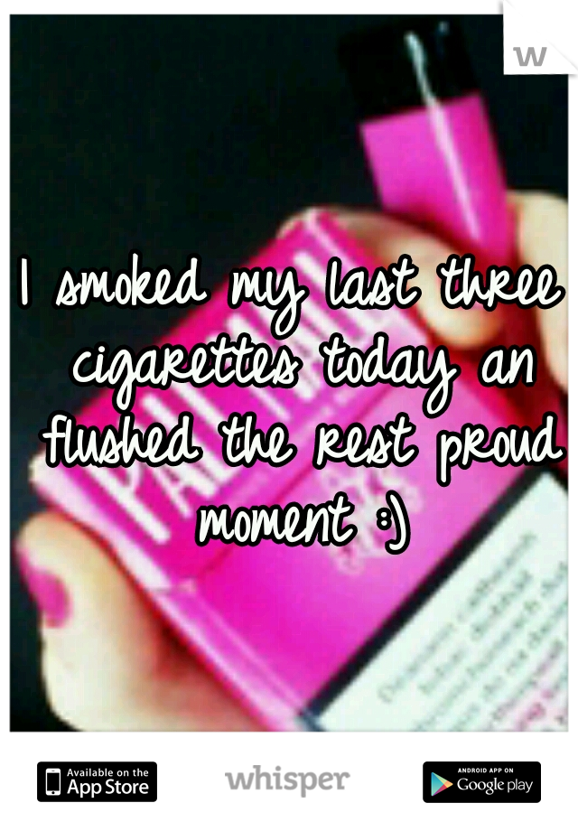I smoked my last three cigarettes today an flushed the rest proud moment :)