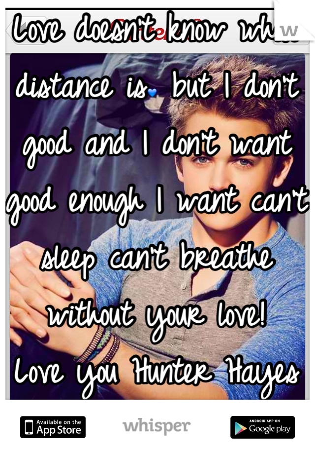 Love doesn't know what distance is💙 but I don't good and I don't want good enough I want can't sleep can't breathe without your love!  Love you Hunter Hayes