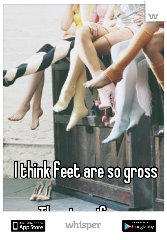I think feet are so gross   They terrify me