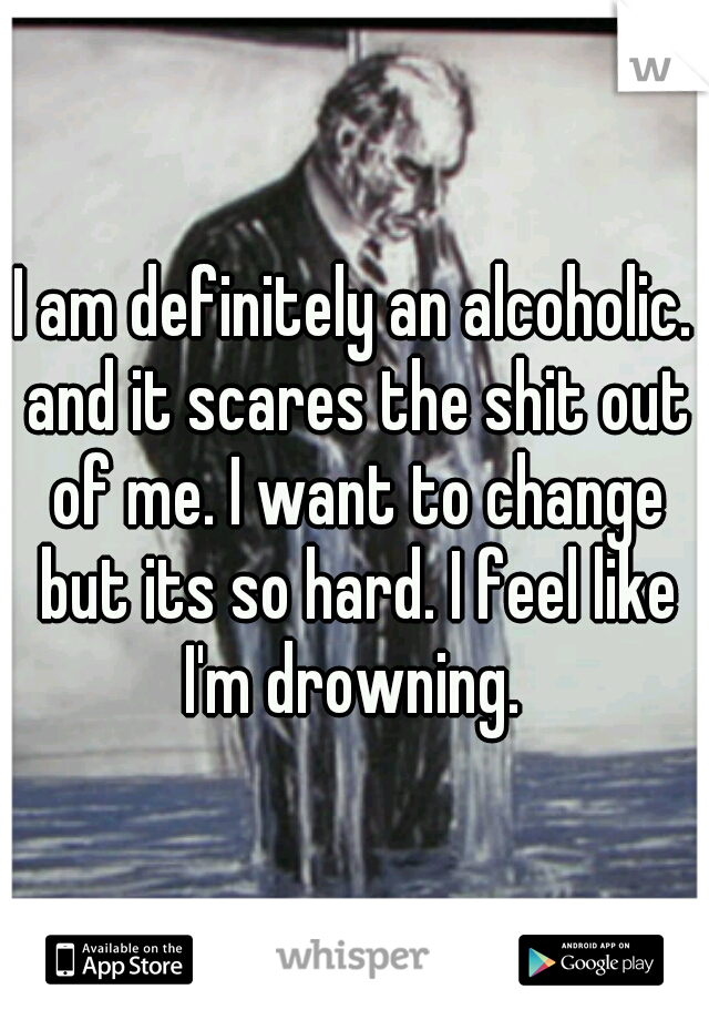 I am definitely an alcoholic. and it scares the shit out of me. I want to change but its so hard. I feel like I'm drowning.