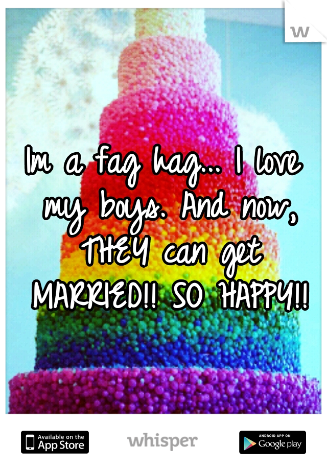 Im a fag hag... I love my boys. And now, THEY can get MARRIED!! SO HAPPY!!