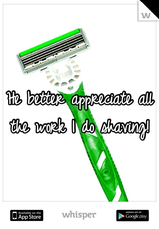 He better appreciate all the work I do shaving!
