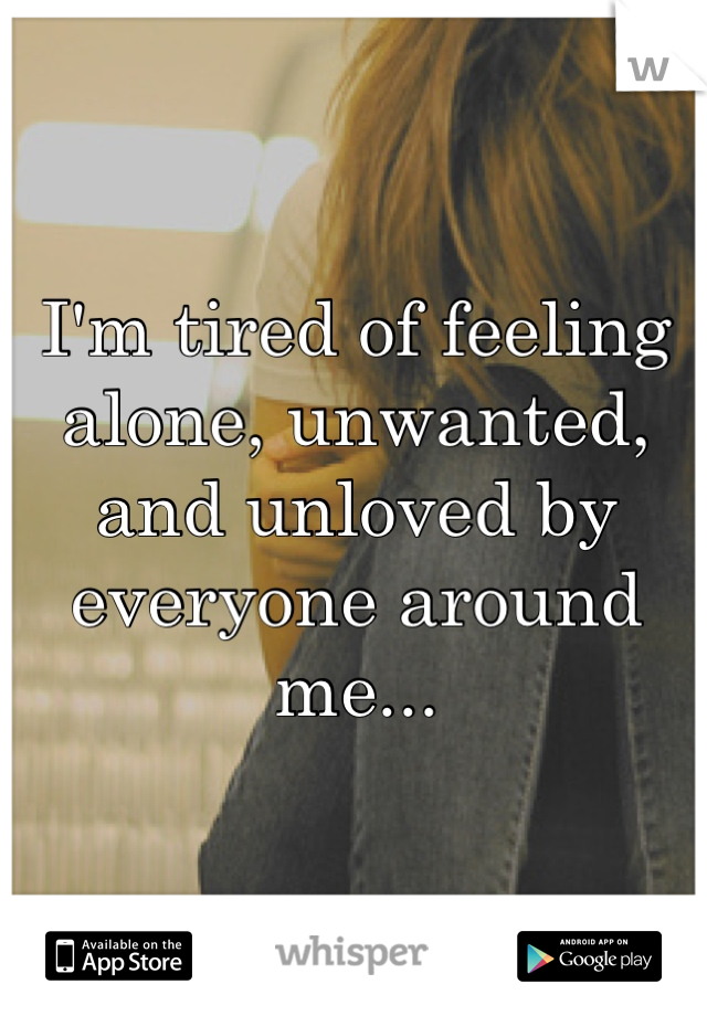 I'm tired of feeling alone, unwanted, and unloved by everyone around me...