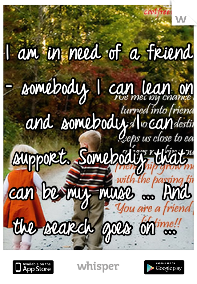 I am in need of a friend - somebody I can lean on and somebody I can support. Somebody that can be my muse ... And the search goes on ...