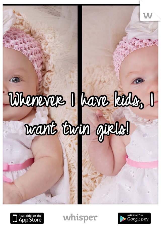 Whenever I have kids, I want twin girls!