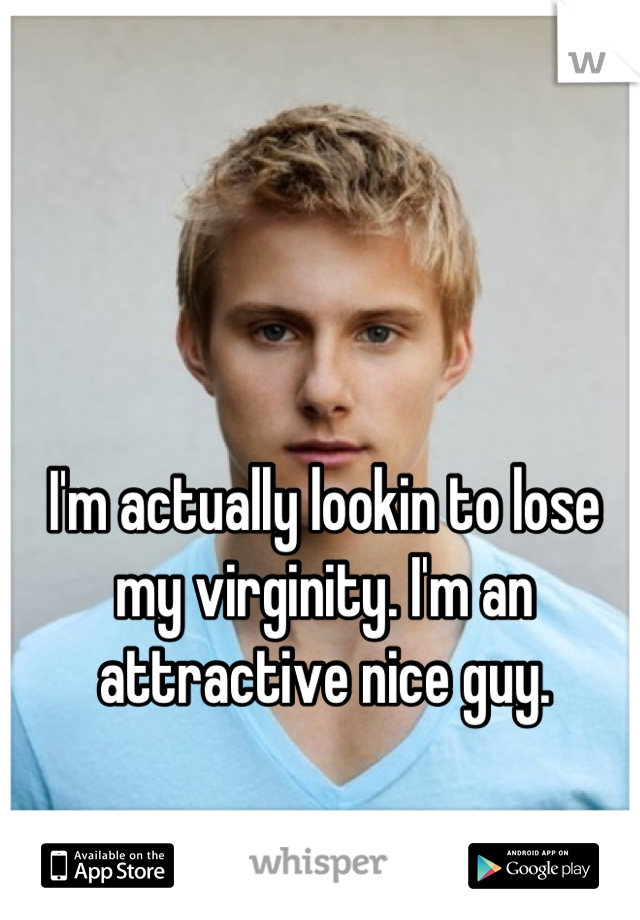 I'm actually lookin to lose my virginity. I'm an attractive nice guy.