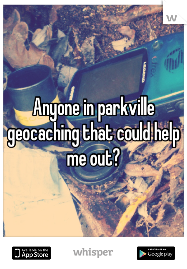 Anyone in parkville geocaching that could help me out?