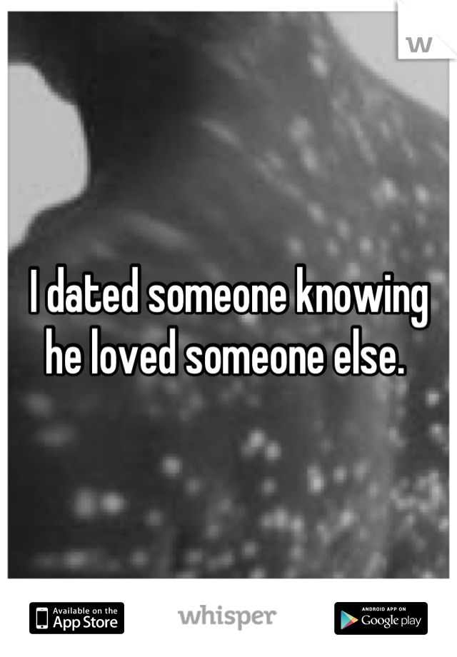 I dated someone knowing he loved someone else.