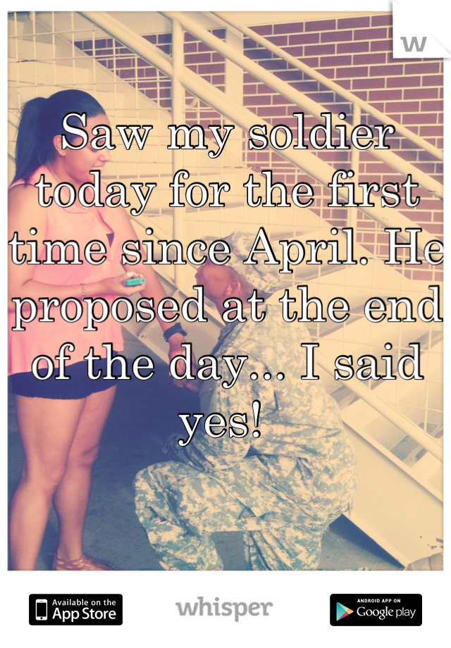 Saw my soldier today for the first time since April. He proposed at the end of the day... I said yes!