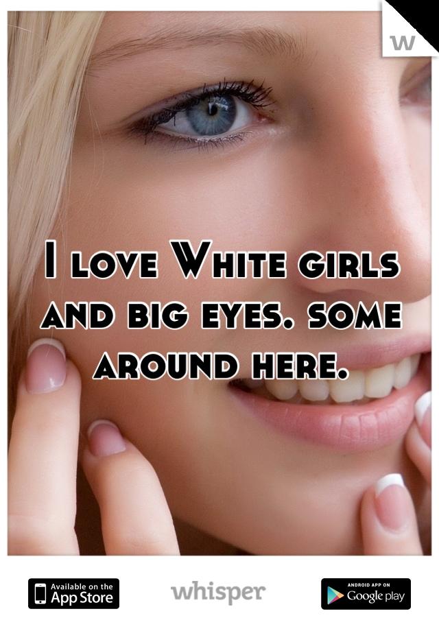 I love White girls and big eyes. some around here.