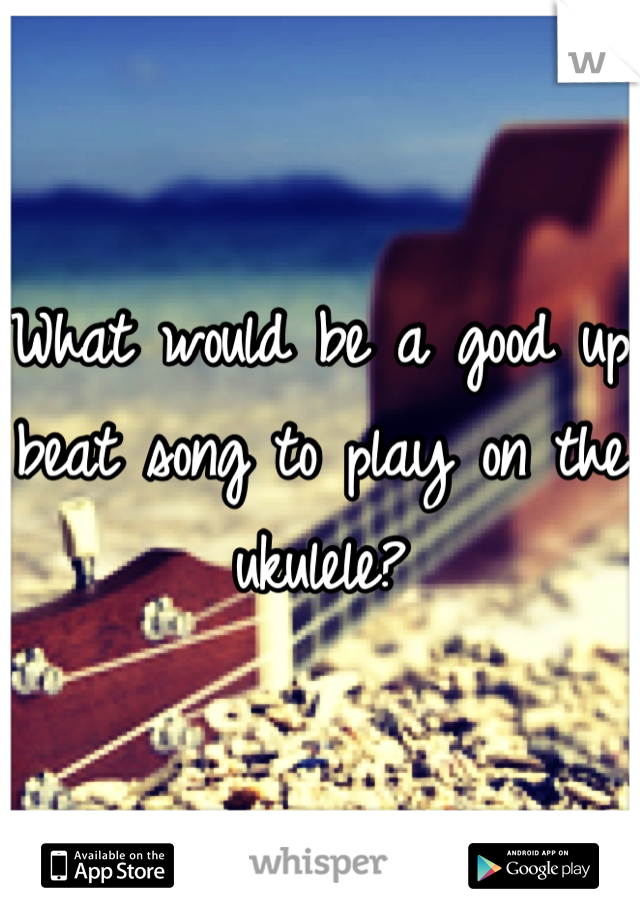 What would be a good up beat song to play on the ukulele?