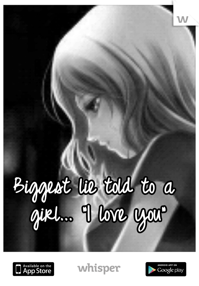 "Biggest lie told to a girl... ""I love you"""