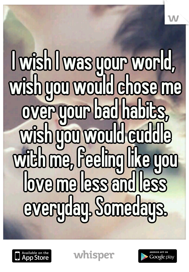 I wish I was your world, wish you would chose me over your bad habits, wish you would cuddle with me, feeling like you love me less and less everyday. Somedays.