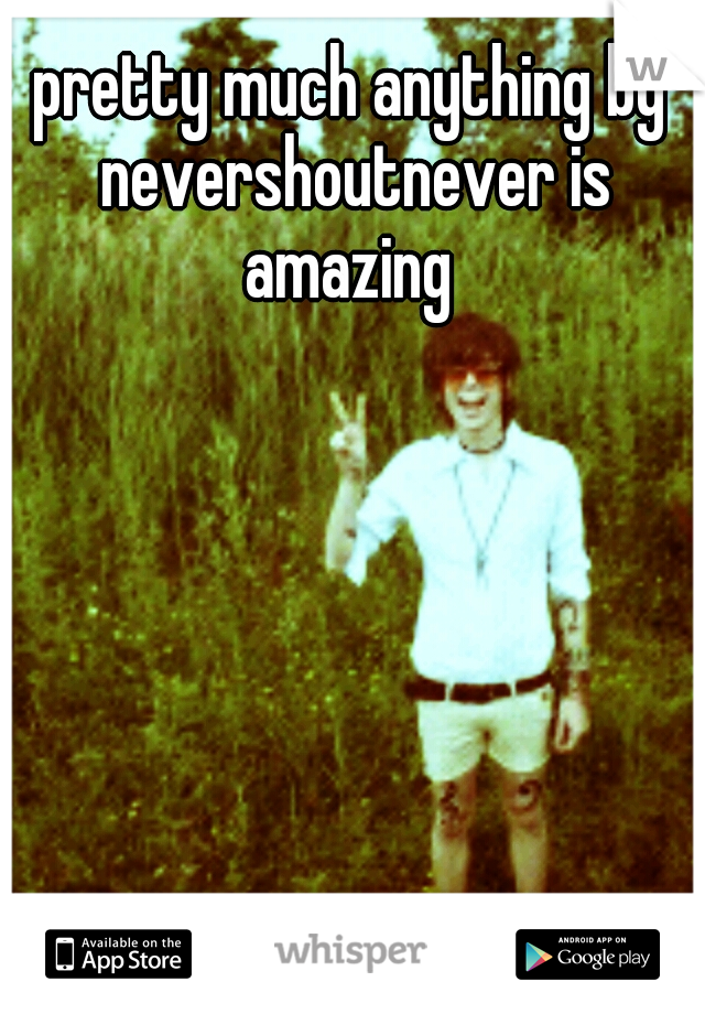 pretty much anything by nevershoutnever is amazing