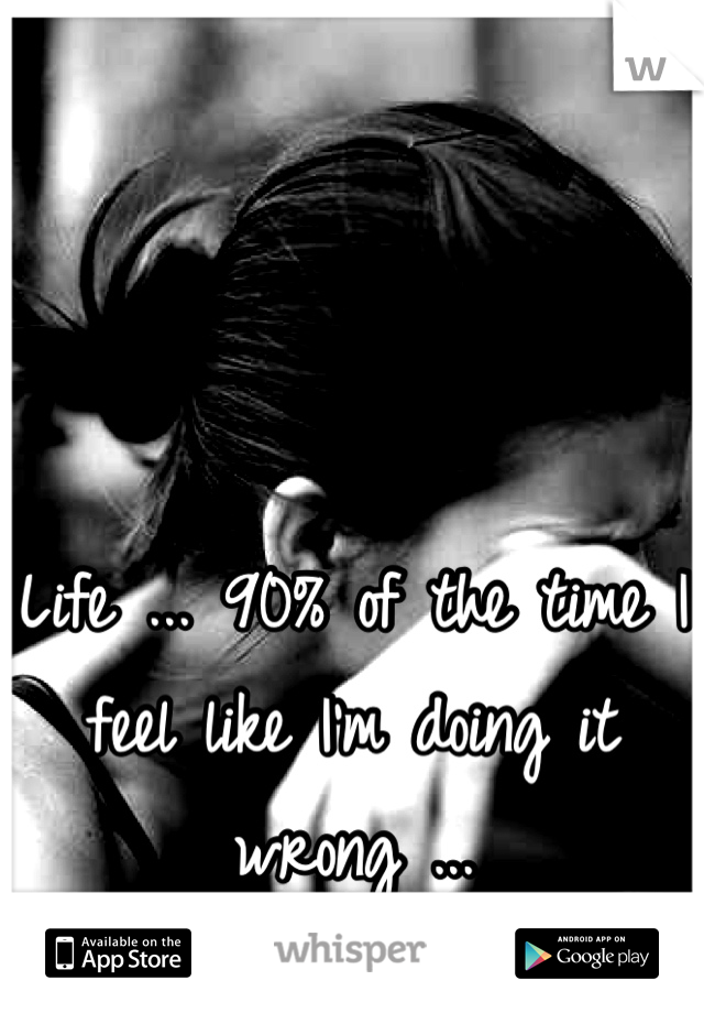 Life ... 90% of the time I feel like I'm doing it wrong ...