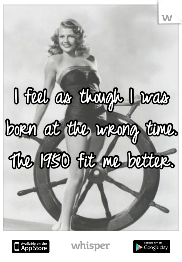 I feel as though I was born at the wrong time. The 1950 fit me better.
