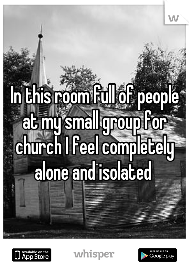 In this room full of people at my small group for church I feel completely alone and isolated