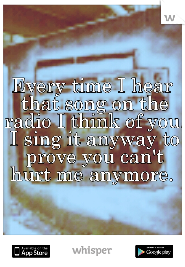 Every time I hear that song on the radio I think of you. I sing it anyway to prove you can't hurt me anymore.