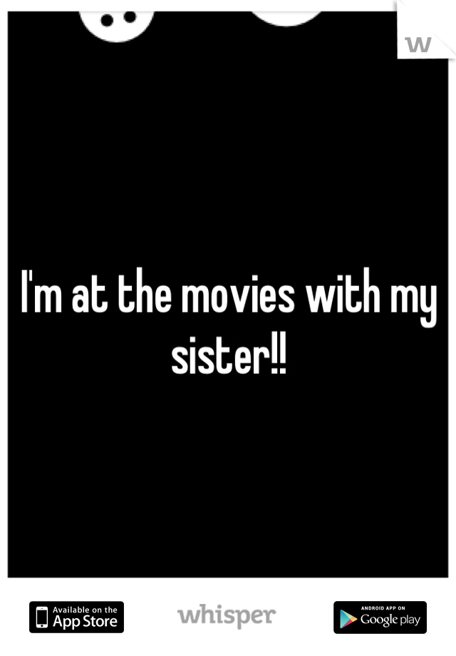 I'm at the movies with my sister!!