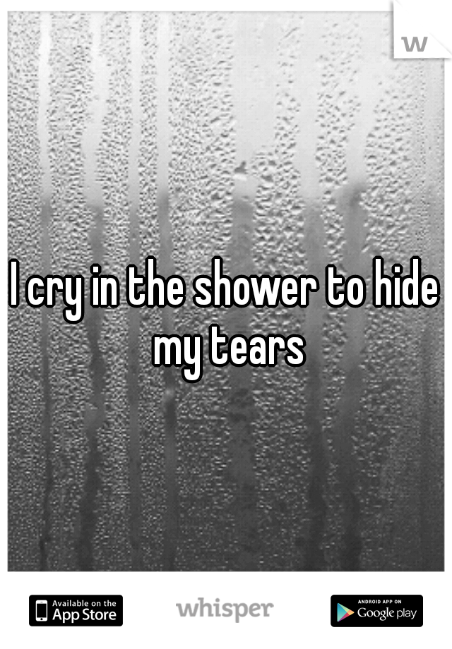 I cry in the shower to hide my tears