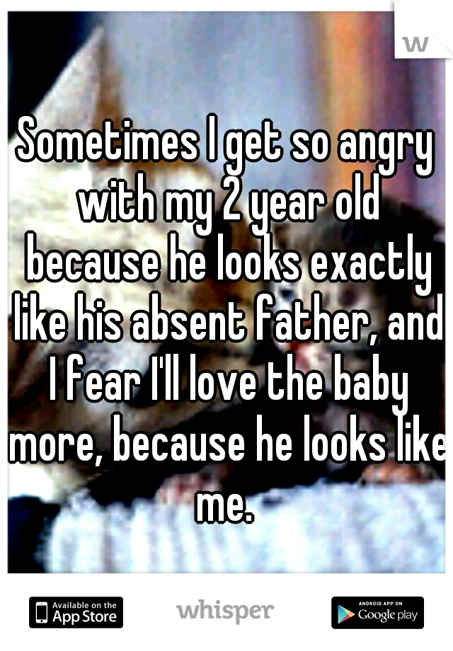 Sometimes I get so angry with my 2 year old because he looks exactly like his absent father, and I fear I'll love the baby more, because he looks like me.