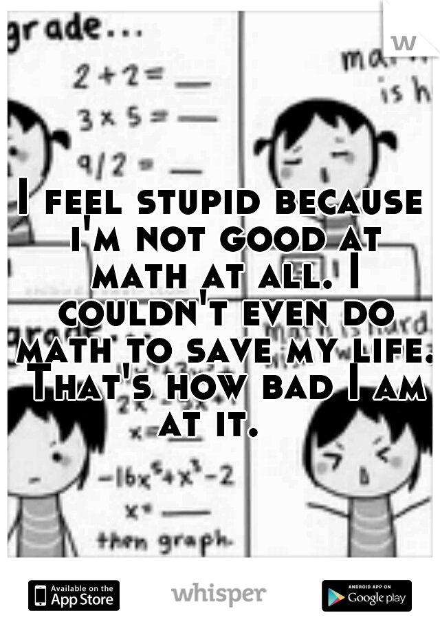 I feel stupid because i'm not good at math at all. I couldn't even do math to save my life. That's how bad I am at it.