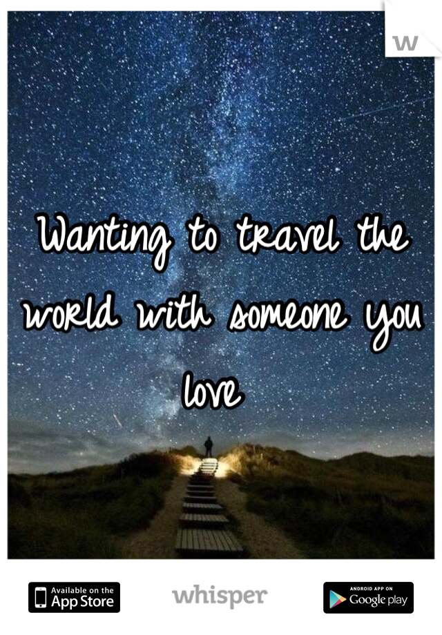 Wanting to travel the world with someone you love