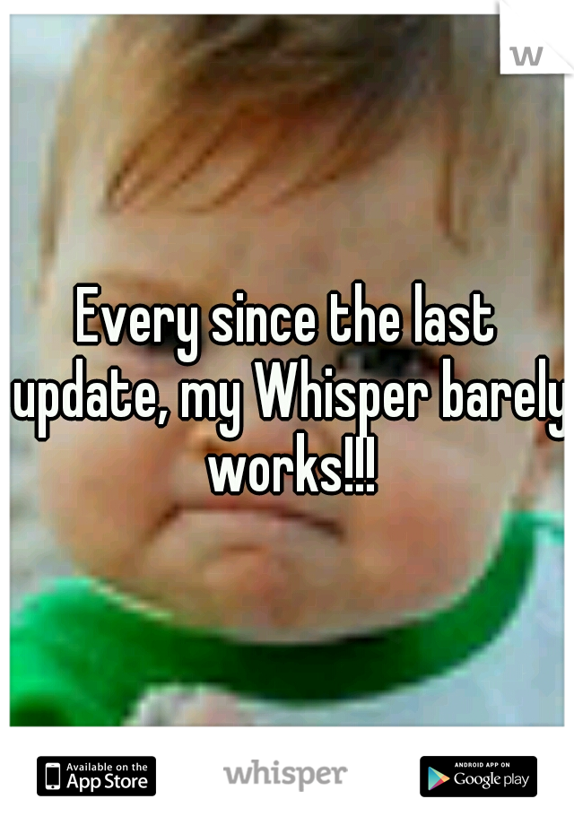 Every since the last update, my Whisper barely works!!!