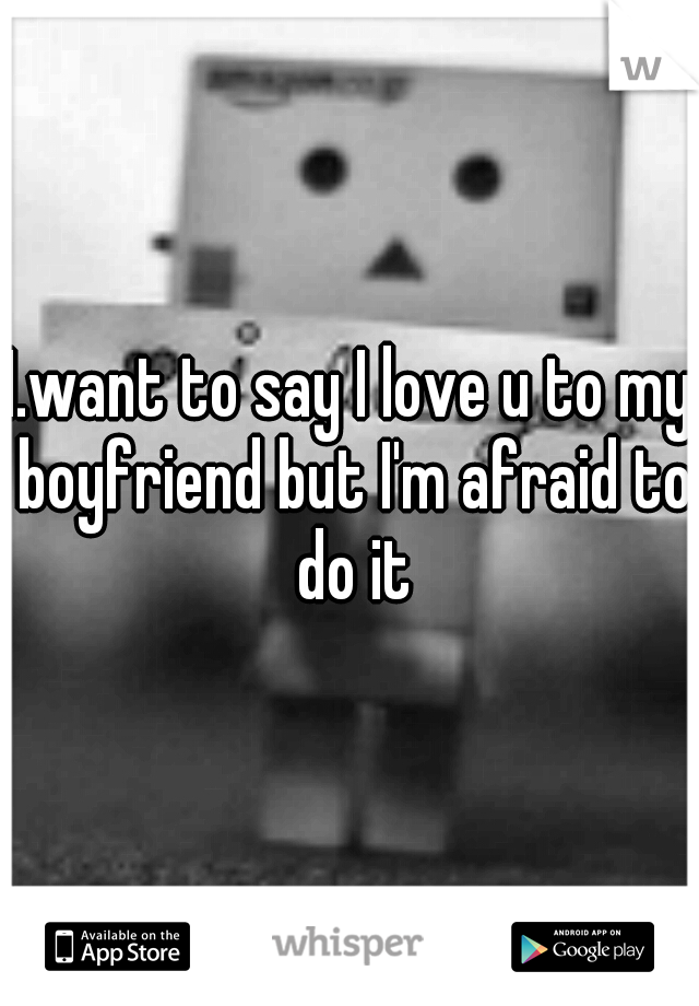 I.want to say I love u to my boyfriend but I'm afraid to do it