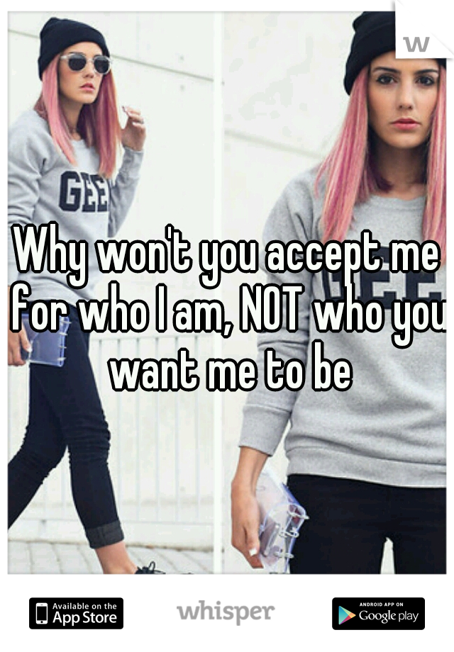 Why won't you accept me for who I am, NOT who you want me to be