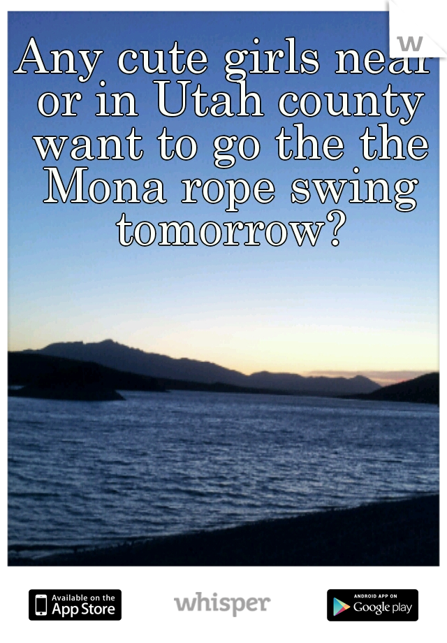 Any cute girls near or in Utah county want to go the the Mona rope swing tomorrow?