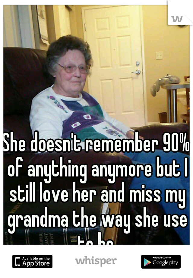 She doesn't remember 90% of anything anymore but I still love her and miss my grandma the way she use to be.