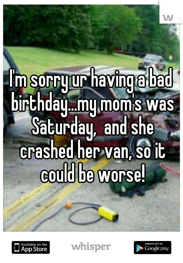 I'm sorry ur having a bad birthday...my mom's was Saturday,  and she crashed her van, so it could be worse!